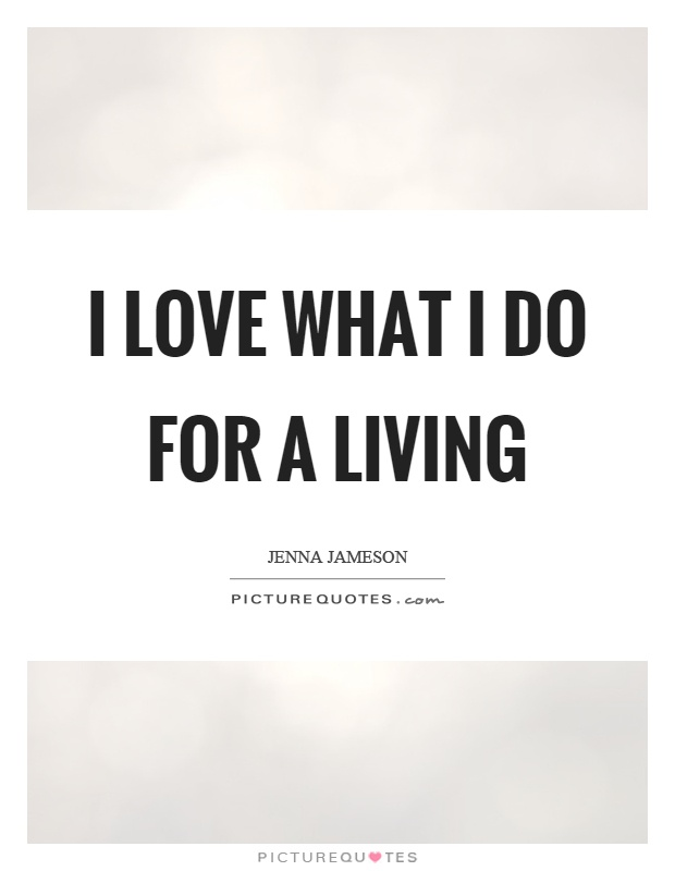 I love what I do for a living Picture Quote #1
