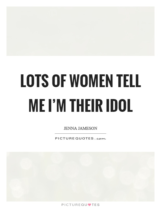 Lots of women tell me I'm their idol Picture Quote #1