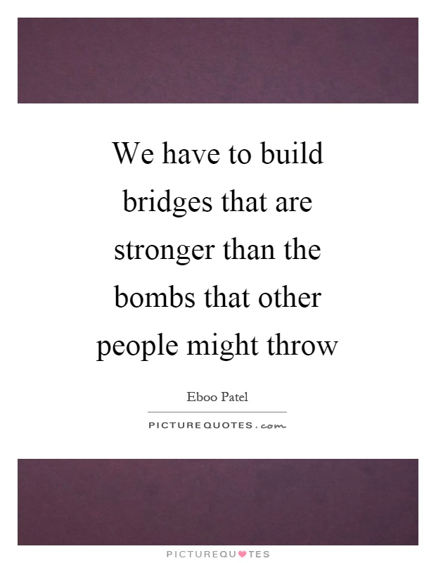 We have to build bridges that are stronger than the bombs that other people might throw Picture Quote #1
