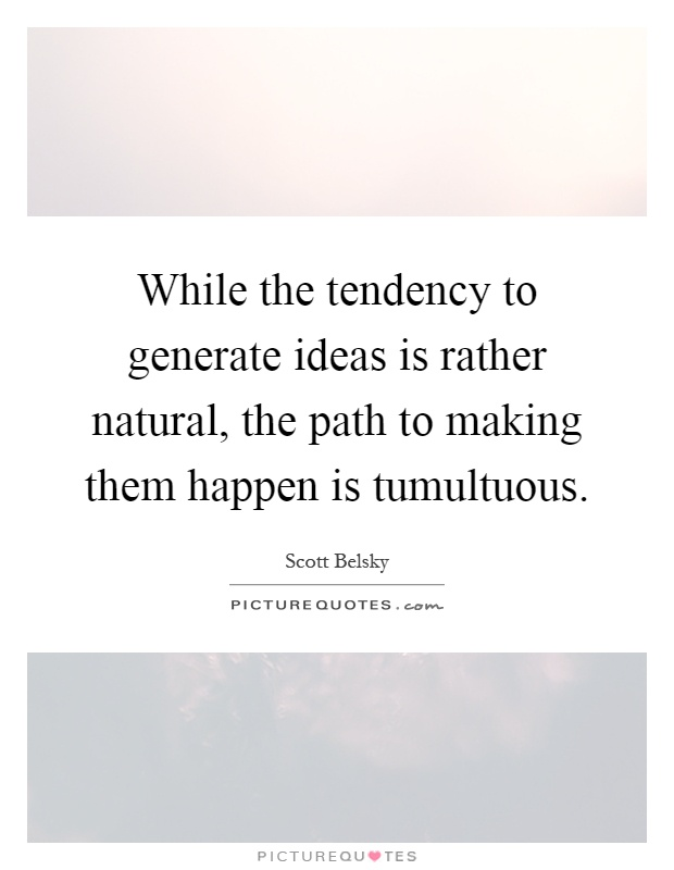 While the tendency to generate ideas is rather natural, the path to making them happen is tumultuous Picture Quote #1
