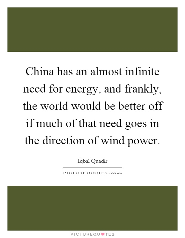 China has an almost infinite need for energy, and frankly, the world would be better off if much of that need goes in the direction of wind power Picture Quote #1