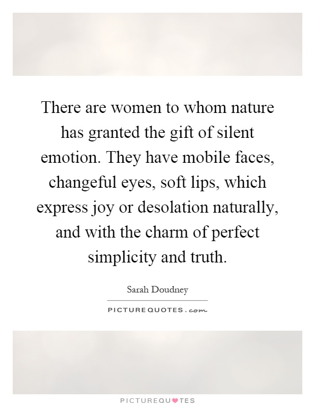 There are women to whom nature has granted the gift of silent emotion. They have mobile faces, changeful eyes, soft lips, which express joy or desolation naturally, and with the charm of perfect simplicity and truth Picture Quote #1