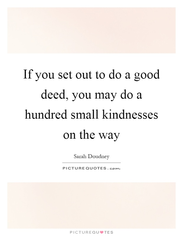 If you set out to do a good deed, you may do a hundred small kindnesses on the way Picture Quote #1