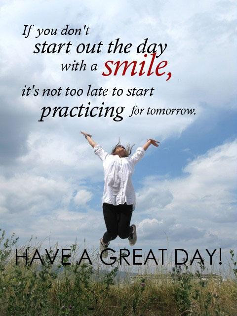 If you don't start out the day with a smile, it's not too late to start practicing for tomorrow. Have a great day! Picture Quote #1