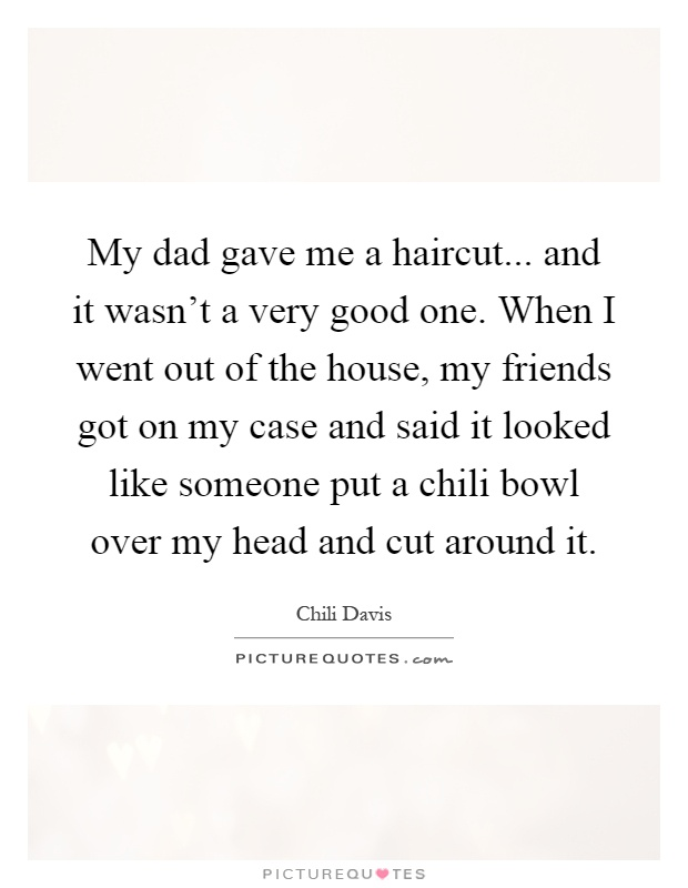 My dad gave me a haircut... and it wasn't a very good one. When I went out of the house, my friends got on my case and said it looked like someone put a chili bowl over my head and cut around it Picture Quote #1