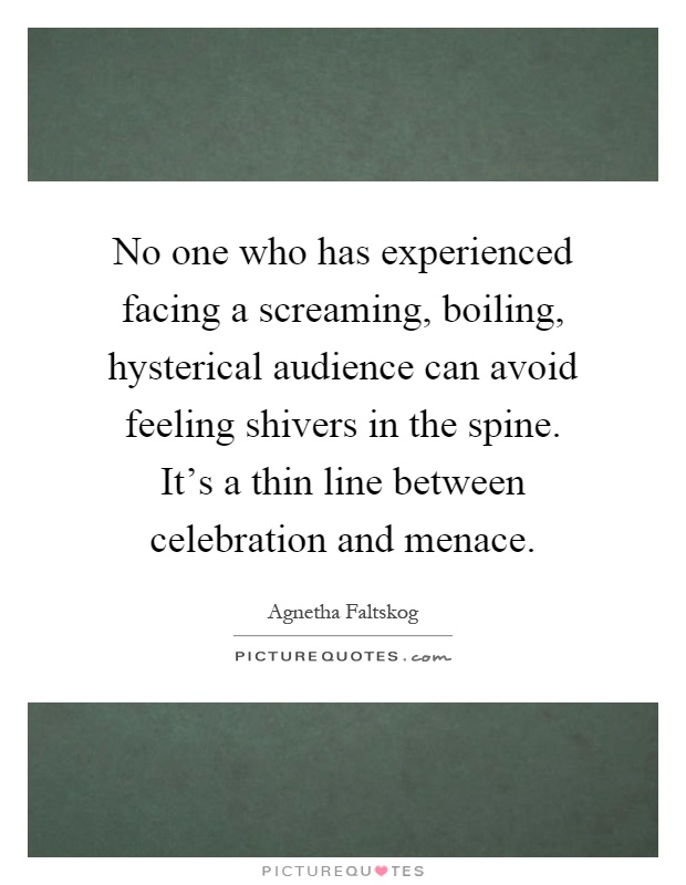 No one who has experienced facing a screaming, boiling, hysterical audience can avoid feeling shivers in the spine. It's a thin line between celebration and menace Picture Quote #1