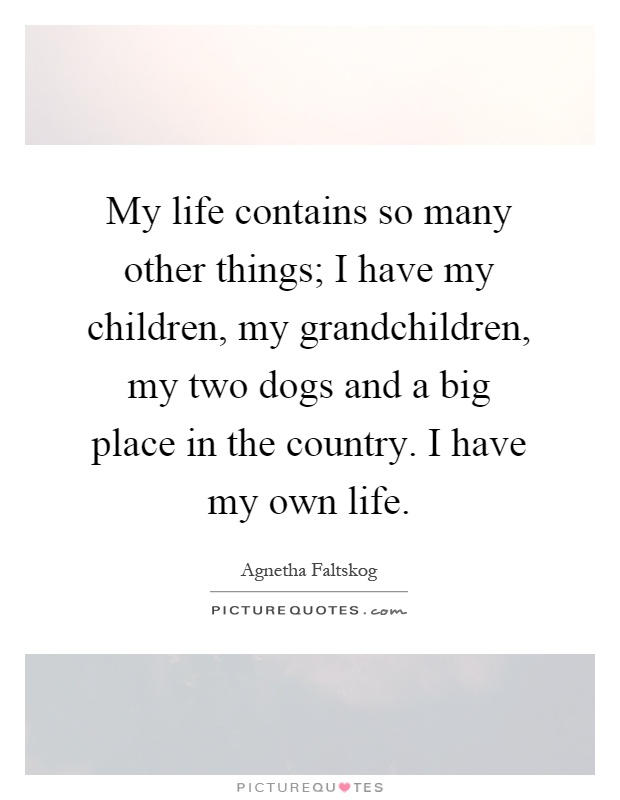 My life contains so many other things; I have my children, my grandchildren, my two dogs and a big place in the country. I have my own life Picture Quote #1