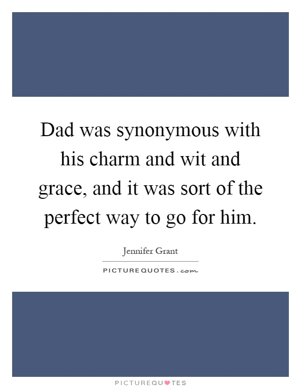 Dad was synonymous with his charm and wit and grace, and it was sort of the perfect way to go for him Picture Quote #1