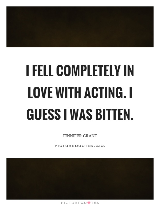 I fell completely in love with acting. I guess I was bitten Picture Quote #1