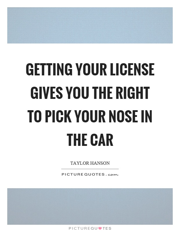 Getting your license gives you the right to pick your nose in the car Picture Quote #1
