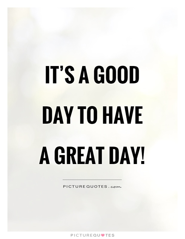 Itu0027s A Good Day To Have A Great Day! Picture Quote #1