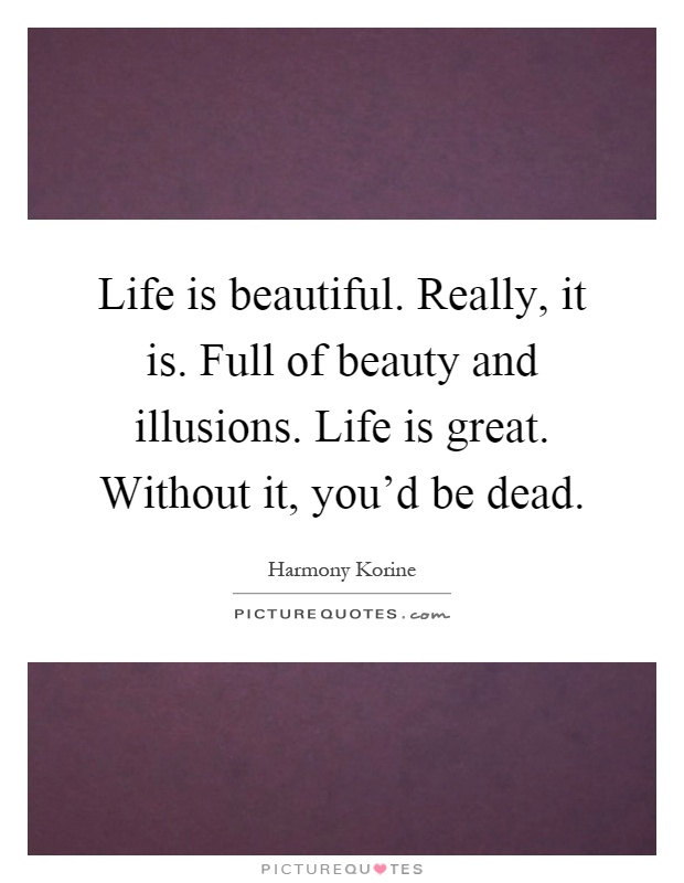 Life is beautiful. Really, it is. Full of beauty and illusions. Life is great. Without it, you'd be dead Picture Quote #1