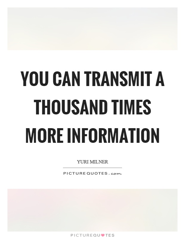 You can transmit a thousand times more information Picture Quote #1