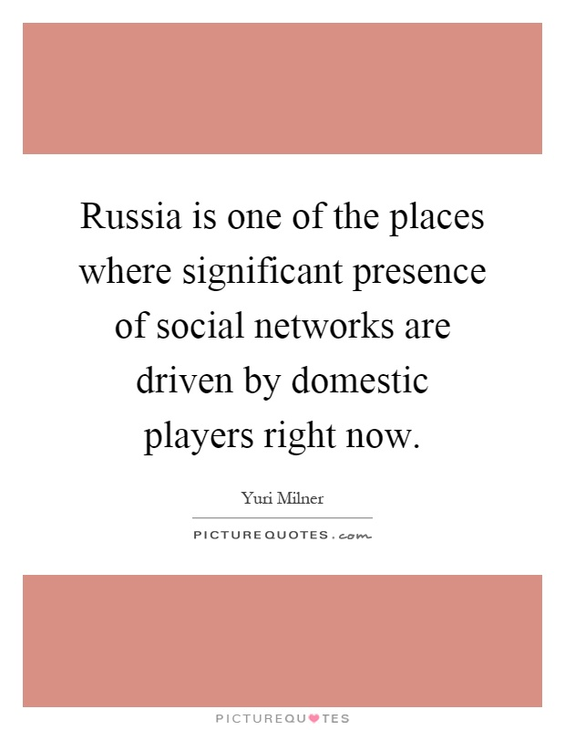 Russia is one of the places where significant presence of social networks are driven by domestic players right now Picture Quote #1