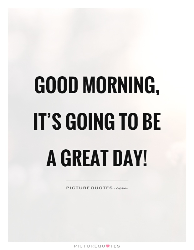 Good morning, it's going to be a great day! Picture Quote #1