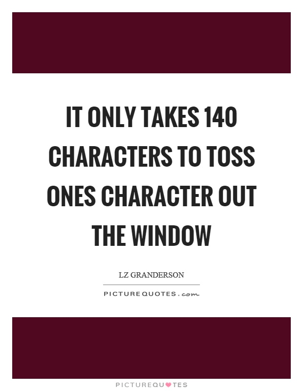 It only takes 140 characters to toss ones character out the window Picture Quote #1