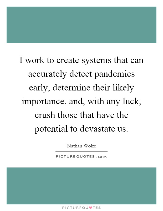 I work to create systems that can accurately detect pandemics early, determine their likely importance, and, with any luck, crush those that have the potential to devastate us Picture Quote #1