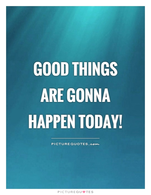 Good things are gonna happen today! Picture Quote #1