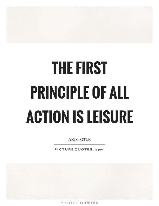 The first principle of all action is leisure Picture Quote #1
