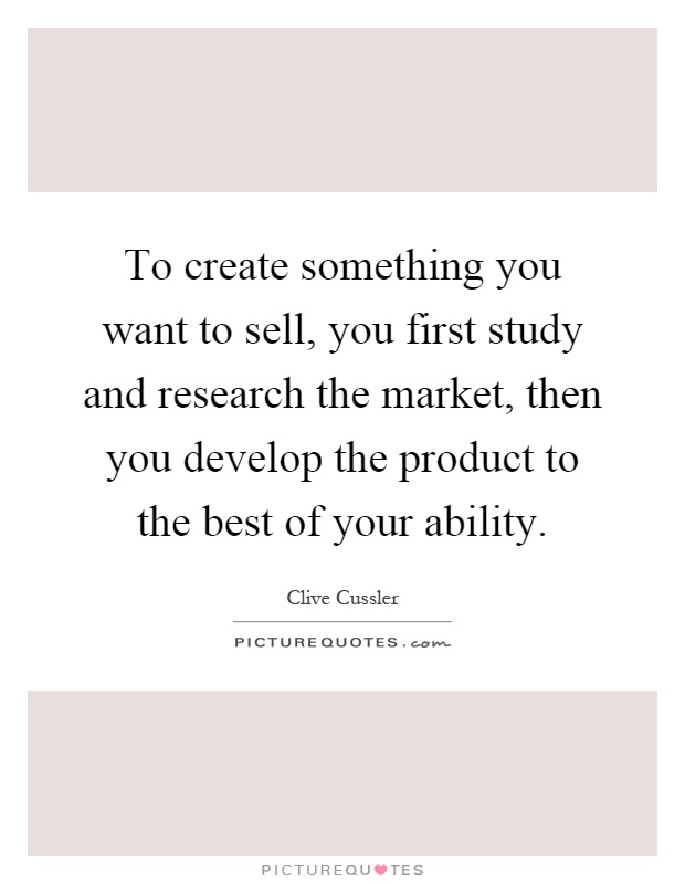 To create something you want to sell, you first study and research the market, then you develop the product to the best of your ability Picture Quote #1