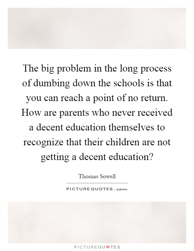 The big problem in the long process of dumbing down the schools is that you can reach a point of no return. How are parents who never received a decent education themselves to recognize that their children are not getting a decent education? Picture Quote #1