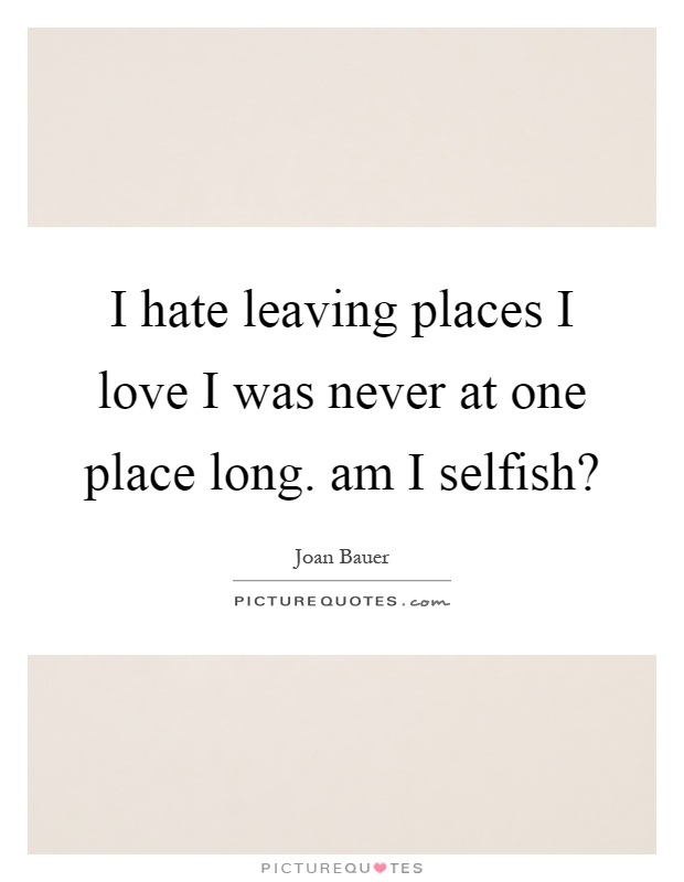 I hate leaving places I love I was never at one place long. am I selfish? Picture Quote #1