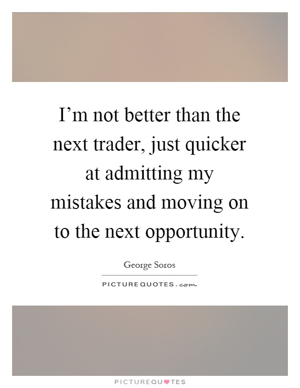 I'm not better than the next trader, just quicker at admitting my mistakes and moving on to the next opportunity Picture Quote #1