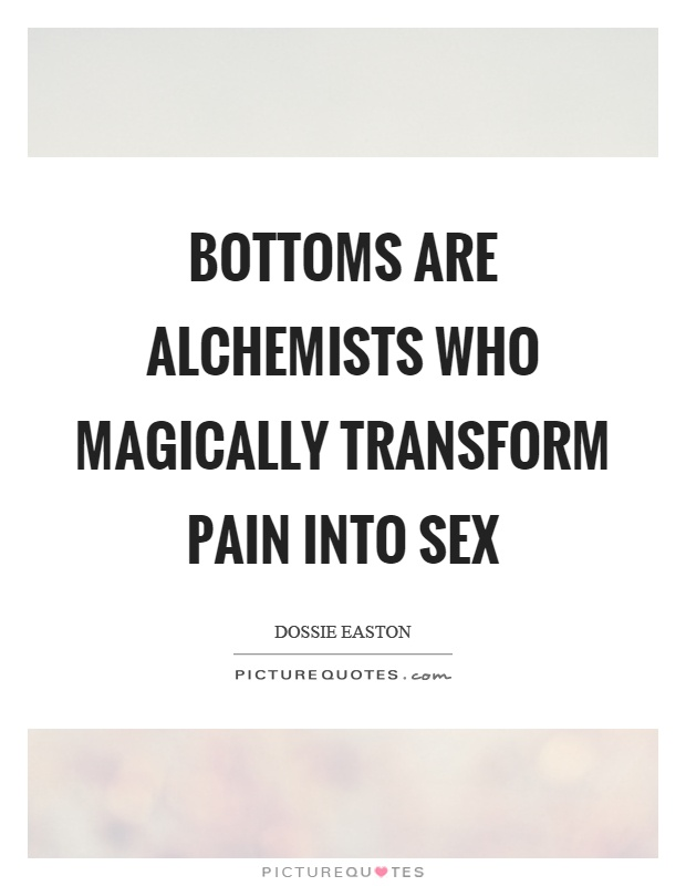Bottoms are alchemists who magically transform pain into sex Picture Quote #1