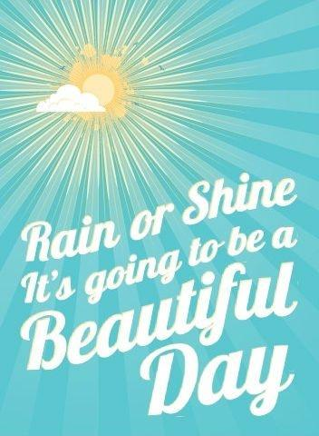 Rain or shine it's going to be a beautiful day Picture Quote #1