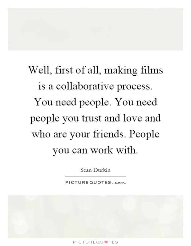 Well, first of all, making films is a collaborative process. You need people. You need people you trust and love and who are your friends. People you can work with Picture Quote #1