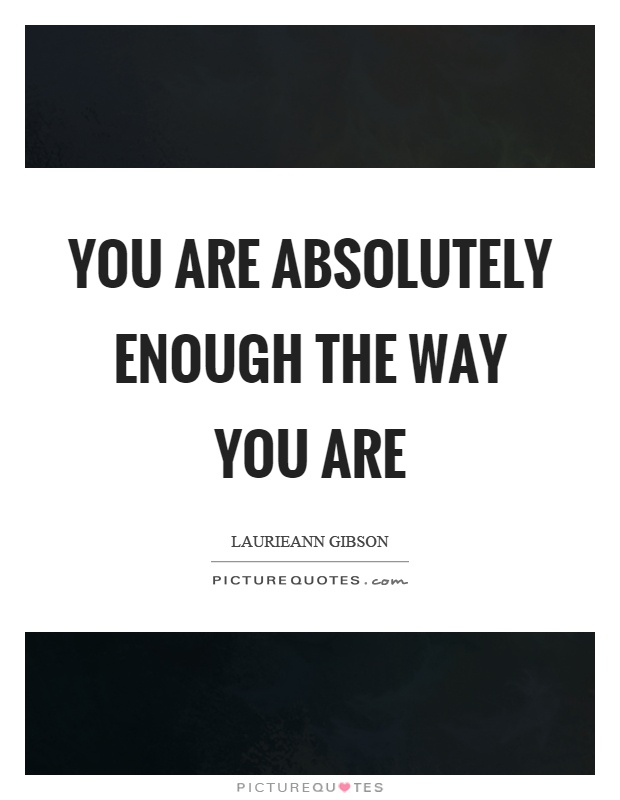 You are absolutely enough the way you are Picture Quote #1