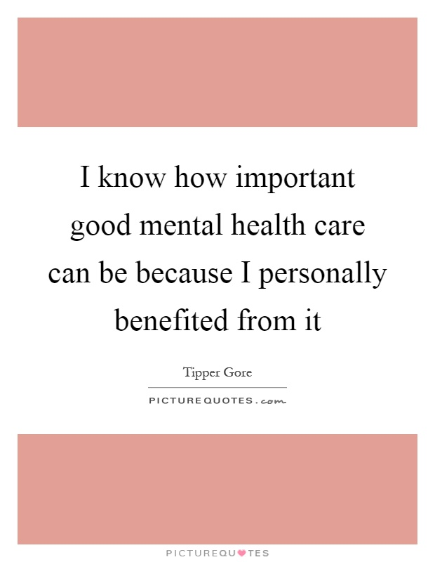 I know how important good mental health care can be because I personally benefited from it Picture Quote #1