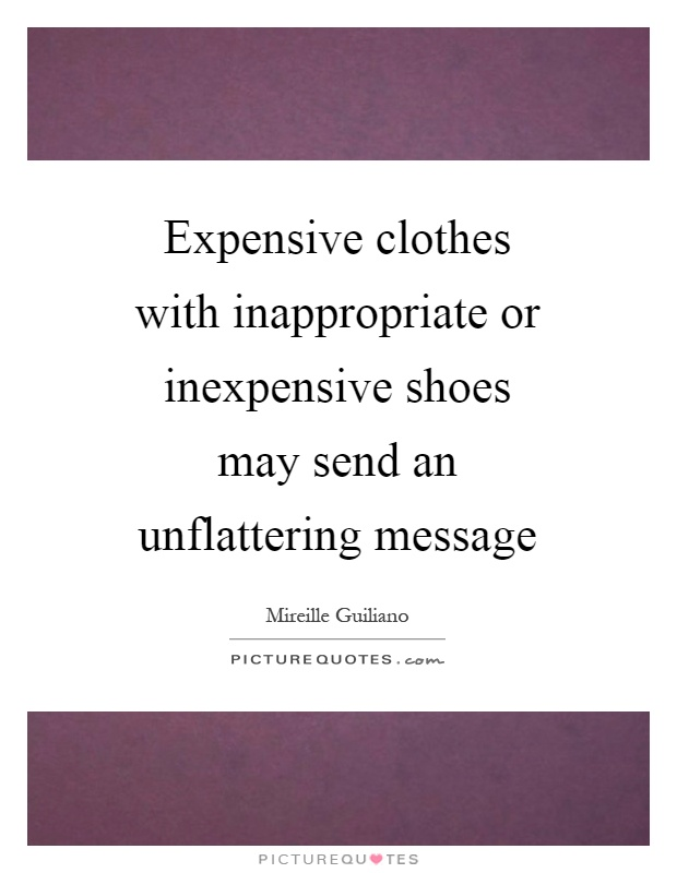 Expensive clothes with inappropriate or inexpensive shoes may send an unflattering message Picture Quote #1