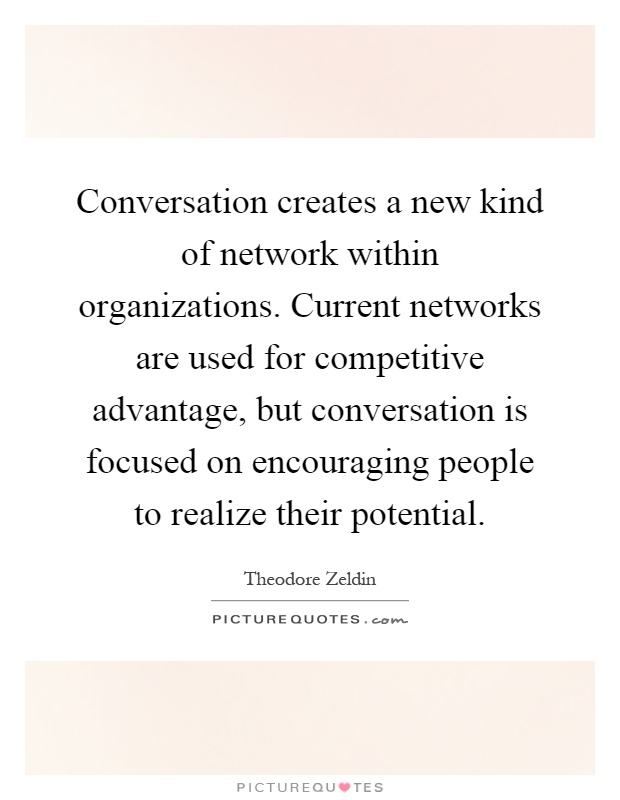 Conversation creates a new kind of network within organizations. Current networks are used for competitive advantage, but conversation is focused on encouraging people to realize their potential Picture Quote #1