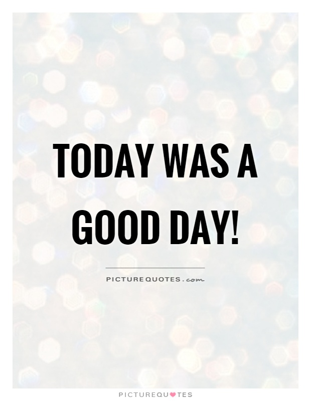 Today was a good day! Picture Quote #1