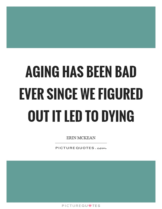 Aging has been bad ever since we figured out it led to dying Picture Quote #1
