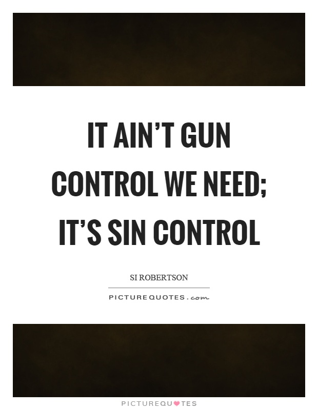 It ain't gun control we need; it's sin control Picture Quote #1