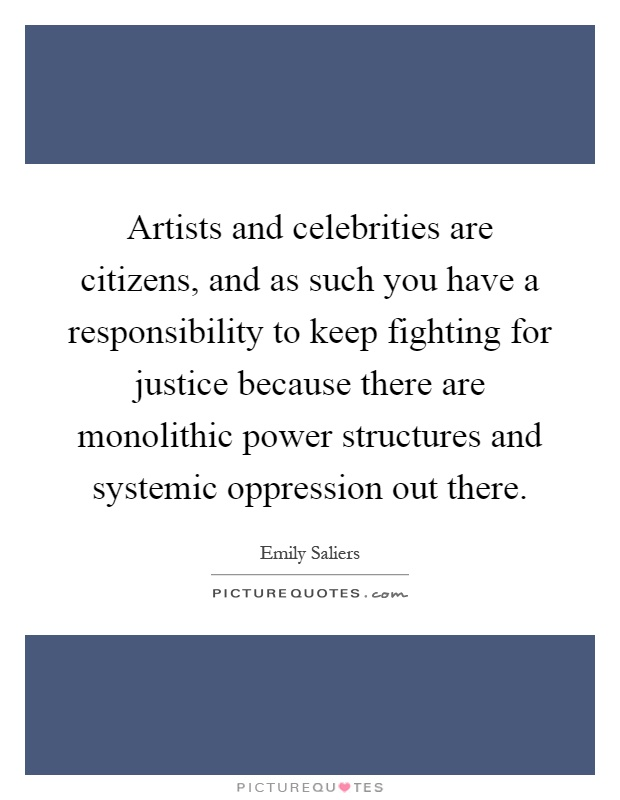 Artists and celebrities are citizens, and as such you have a responsibility to keep fighting for justice because there are monolithic power structures and systemic oppression out there Picture Quote #1