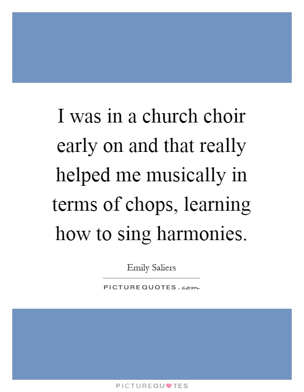 I was in a church choir early on and that really helped me musically in terms of chops, learning how to sing harmonies Picture Quote #1