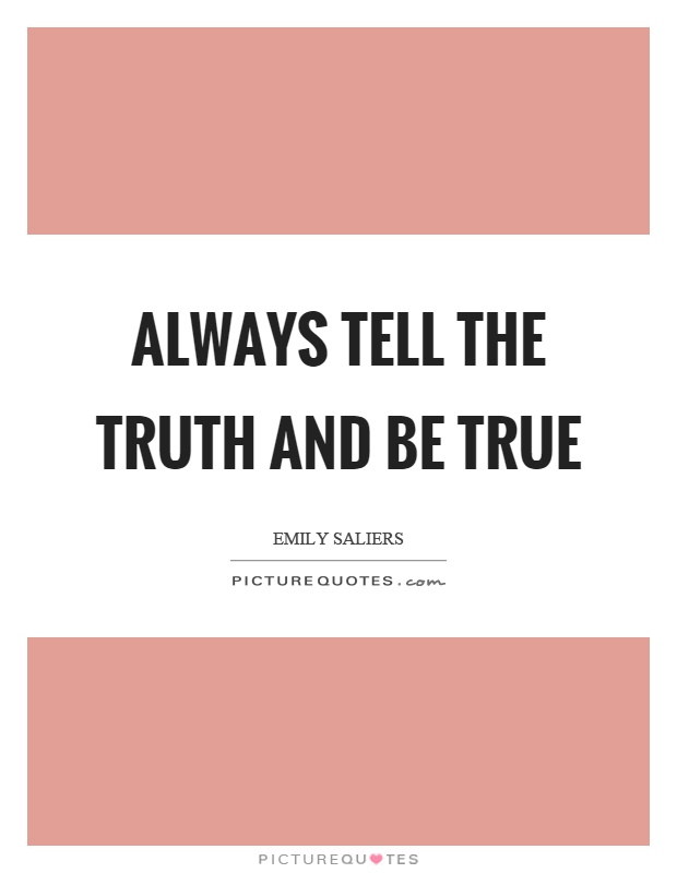 Always tell the truth and be true Picture Quote #1