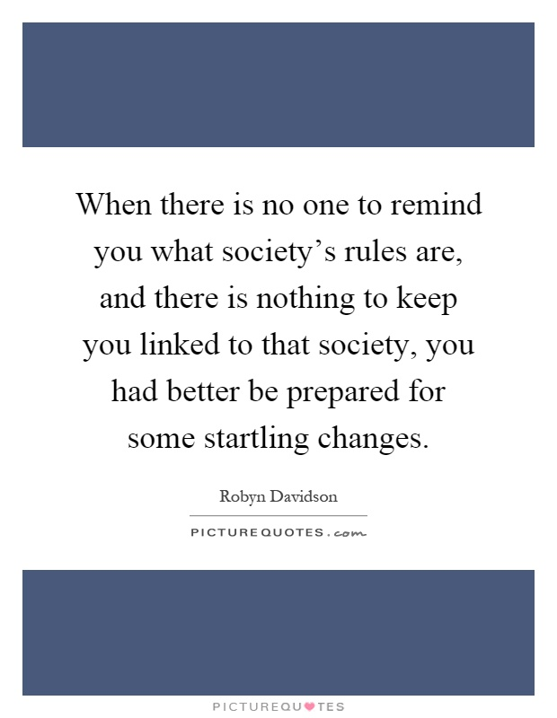 When there is no one to remind you what society's rules are, and there is nothing to keep you linked to that society, you had better be prepared for some startling changes Picture Quote #1