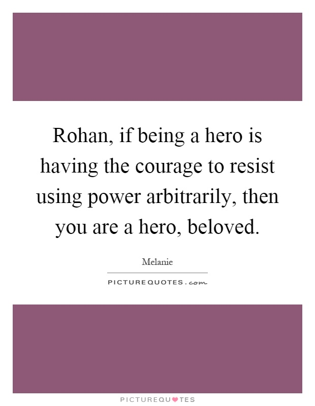 Rohan, if being a hero is having the courage to resist using power arbitrarily, then you are a hero, beloved Picture Quote #1