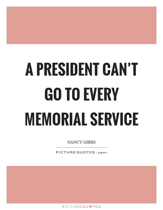 A president can't go to every memorial service Picture Quote #1