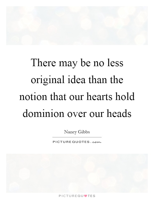 There may be no less original idea than the notion that our hearts hold dominion over our heads Picture Quote #1