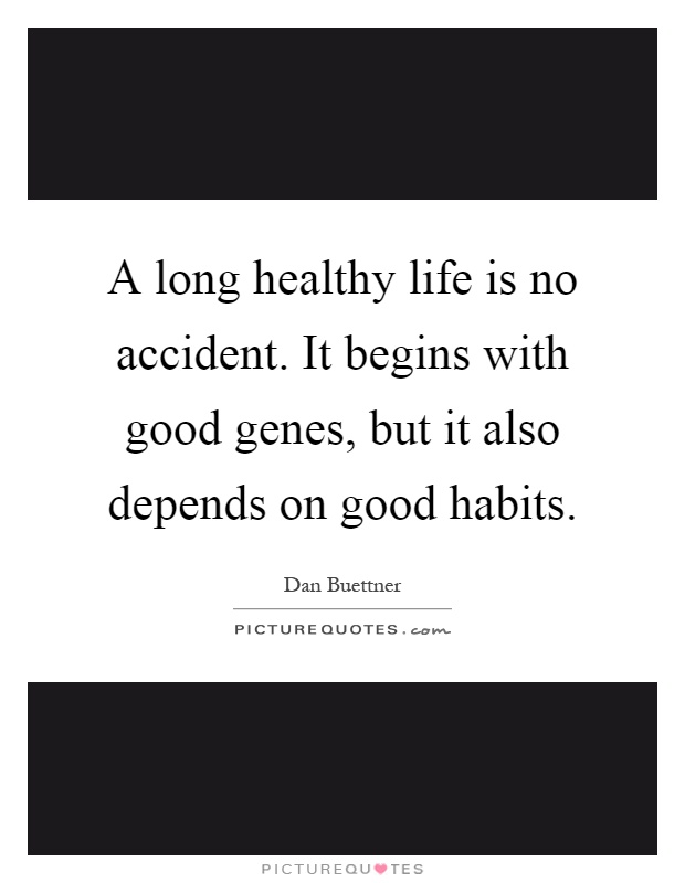 A long healthy life is no accident. It begins with good genes, but it also depends on good habits Picture Quote #1