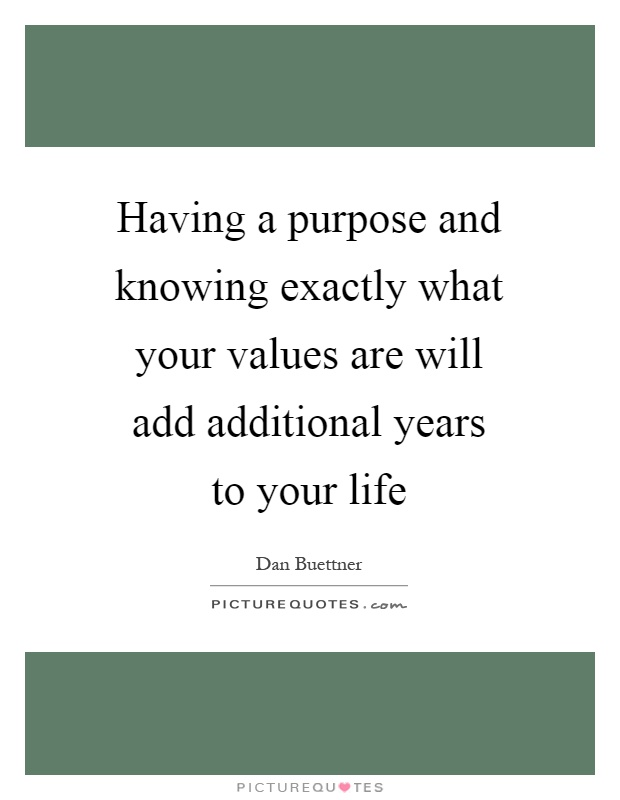 Having a purpose and knowing exactly what your values are will add additional years to your life Picture Quote #1