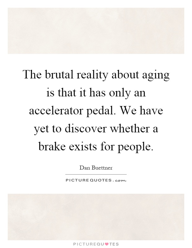 The brutal reality about aging is that it has only an accelerator pedal. We have yet to discover whether a brake exists for people Picture Quote #1