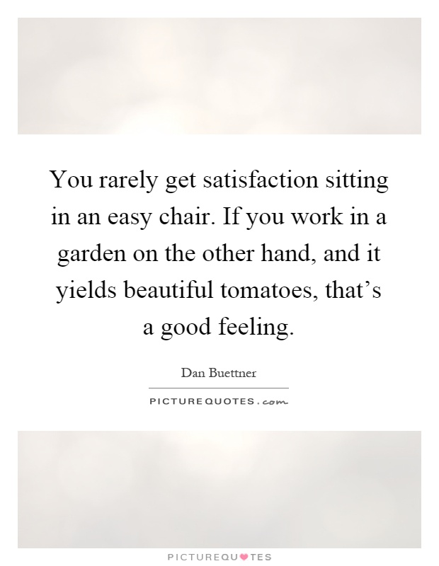 You rarely get satisfaction sitting in an easy chair. If you work in a garden on the other hand, and it yields beautiful tomatoes, that's a good feeling Picture Quote #1