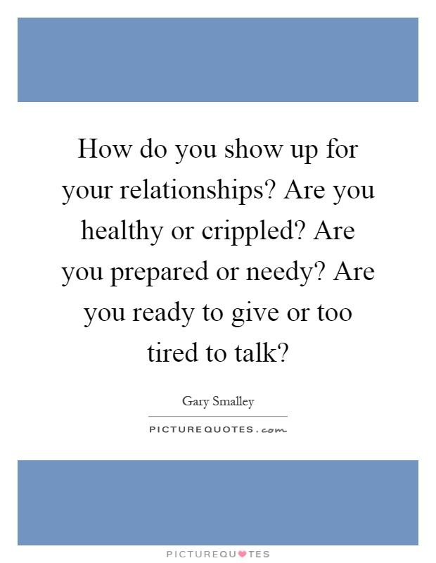 How do you show up for your relationships? Are you healthy or crippled? Are you prepared or needy? Are you ready to give or too tired to talk? Picture Quote #1