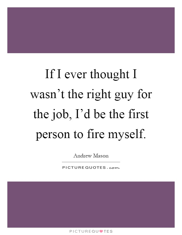 If I ever thought I wasn't the right guy for the job, I'd be the first person to fire myself Picture Quote #1